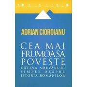 Cea mai frumoasa poveste. Cateva adevaruri simple despre istoria romanilor/Adrian Cioroianu