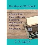 The Memoir Workbook: A Step-By Step Guide to Help You Brainstorm, Organize, and Write Your Unique Story, Paperback/C. S. Lakin