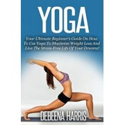 Yoga: Your Ultimate Beginner's Guide on How to Use Yoga to Maximize Weight Loss and Live the Stress-Free Life of Your Dreams, Paperback/Debeena Harris