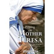 Praying with Mother Teresa: Prayers, Insights, and Wisdom of Saint Teresa of Calcutta, Paperback/Susan Conroy