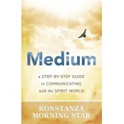 Medium: A Step-By-Step Guide to Communicating with the Spirit World, Paperback/Konstanza Morning Star
