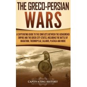 The Greco-Persian Wars: A Captivating Guide to the Conflicts Between the Achaemenid Empire and the Greek City-States, Including the Battle of, Hardcover/Captivating History