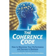 The Coherence Code: How to Maximize Your Performance And Success in Business - For Individuals, Teams, and Organizations, Paperback/Robert Keith Wallace