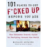 101 Places to Get F*cked Up Before You Die: The Ultimate Travel Guide to Partying Around the World, Paperback/Matador Network