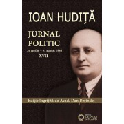 Ioan Hudita - Jurnal politic, 26 aprilie - 31 august 1946, Vol. XVII