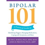 Bipolar 101: A Practical Guide to Identifying Triggers, Managing Medications, Coping with Symptoms, and More, Paperback/Ruth C. White