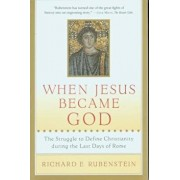 When Jesus Became God: The Struggle to Define Christianity During the Last Days of Rome, Paperback/Richard E. Rubenstein