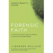 Forensic Faith Participant's Guide: A Homicide Detective Makes the Case for a More Reasonable, Evidential Christian Faith, Paperback/J. Warner Wallace