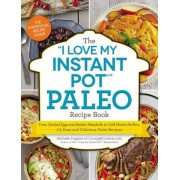 The ``I Love My Instant Pot`` Paleo Recipe Book: From Deviled Eggs and Reuben Meatballs to Cafe Mocha Muffins, 175 Easy and Delicious Paleo Recipes, Paperback