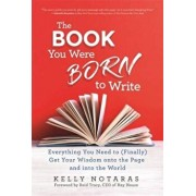 Book You Were Born to Write. Everything You Need to (Finally) Get Your Wisdom onto the Page and into the World, Paperback/Kelly Notaras
