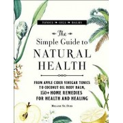 The Simple Guide to Natural Health: From Apple Cider Vinegar Tonics to Coconut Oil Body Balm, 150+ Home Remedies for Health and Healing, Hardcover/Melanie St Ours