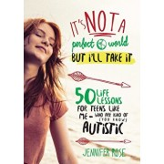 It's Not a Perfect World, But I'll Take It: 50 Life Lessons for Teens Like Me Who Are Kind of (You Know) Autistic, Hardcover/Jennifer Rose
