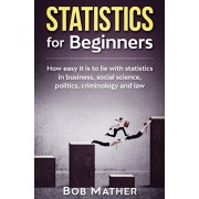 Statistics for Beginners: How easy it is to lie with statistics in business, social science, politics, criminology and law, Hardcover/Bob Mather