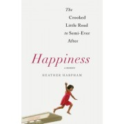 Happiness: A Memoir: The Crooked Little Road to Semi-Ever After, Hardcover