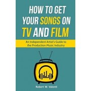 How To Get Your Songs on TV and Film: An Independent Artist's Guide To The Production Music Industry, Paperback/Robert W. Valenti