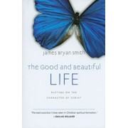 The Good and Beautiful Life: Putting on the Character of Christ, Hardcover/James Bryan Smith