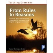 Teaching Grammar from Rules to Reasons. Practical Ideas and Advice for Working with Grammar in the Classroom/Danny Norrington-Davies