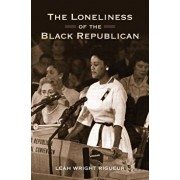 The Loneliness of the Black Republican: Pragmatic Politics and the Pursuit of Power, Paperback/Leah Wright Rigueur