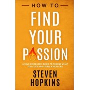 How to Find your Passion: A Self-Discovery Guide to Finding What You Love and Living a Rich Life, Paperback/Steven Hopkins