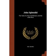 John Splendid: The Tale of a Poor Gentleman; And the Little Wars