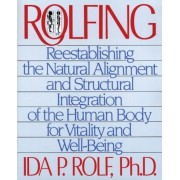 Rolfing: Reestablishing the Natural Alignment and Structural Integration of the Human Body for Vitality and Well-Being, Paperback