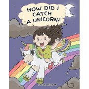 How Did I Catch A Unicorn?: How To Stay Calm To Catch A Unicorn. A Cute Children Story to Teach Kids about Emotions and Anger Management., Paperback/Steve Herman