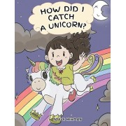 How Did I Catch A Unicorn?: How To Stay Calm To Catch A Unicorn. A Cute Children Story to Teach Kids about Emotions and Anger Management., Hardcover/Steve Herman