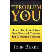 The Problem Is You: How to Get Out of Your Own Way and Conquer Self-Defeating Behavior, Paperback/John Burke