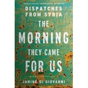 The Morning They Came for Us: Dispatches from Syria, Paperback/Janine Di Giovanni