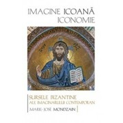 Imagine, icoana, iconomie. Sursele bizantine ale imaginarului contemporan/Mondzain Marie-Jose