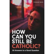 How Can You Still Be Catholic?: 50 Answers to a Good Question, Paperback