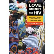 Love, Money, and HIV: Becoming a Modern African Woman in the Age of AIDS, Paperback/Sanyu A. Mojola