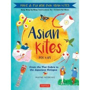 Asian Kites for Kids: Make & Fly Your Own Asian Kites - Easy Step-By-Step Instructions for 15 Colorful Kites, Hardcover