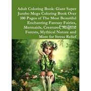 Adult Coloring Book: Giant Super Jumbo Mega Coloring Book Over 100 Pages of the Most Beautiful Enchanting Fantasy Fairies, Mermaids, Creatu/Beatrice Harrison
