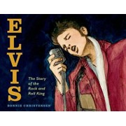 Elvis: The Story of the Rock and Roll King, Hardcover/Bonnie Christensen