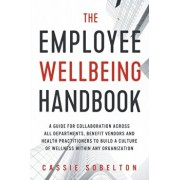 The Employee Wellbeing Handbook: A Guide for Collaboration Across all Departments, Benefit Vendors, and Health Practitioners to Build a Culture of Wel, Paperback/Cassie Sobelton