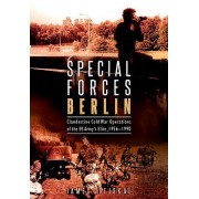 Special Forces Berlin: Clandestine Cold War Operations of the US Army's Elite, 1956 1990