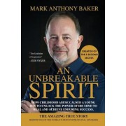An Unbreakable Spirit: How Childhood Abuse Caused a Young Boy to Unlock the Power of His Mind to Heal and Achieve Enduring Success, Paperback