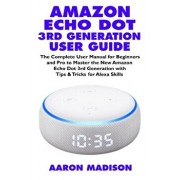 Amazon Echo Dot 3rd Generation User Guide: The Complete User Manual for Beginners and Pro to Master the New Amazon Echo Dot (3rd Generation) with Cloc, Paperback/Aaron Madison