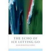 The Echo of Ice Letting Go, Paperback/Julie Hungiville Lemay