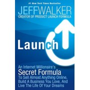 Launch: An Internet Millionaire's Secret Formula to Sell Almost Anything Online, Build a Business You Love, and Live the Life, Hardcover/Jeff Walker