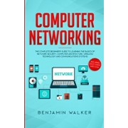 Computer Networking: The Complete Beginner's Guide to Learning the Basics of Network Security, Computer Architecture, Wireless Technology a, Paperback/Benjamin Walker