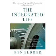 The Integrated Life: Experience the Powerful Advantage of Integrating Your Faith and Work, Paperback
