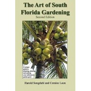 The Art of South Florida Gardening: A Unique Guide to Planning, Planting, and Making Your Subtropical Garden Grow, Paperback/Harold Songdahl