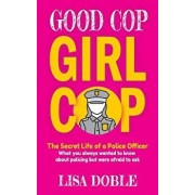 Good Cop Girl Cop: The Secret Life of a Police Officer: What you always wanted to know about policing but were afraid to ask, Paperback/Lisa Doble