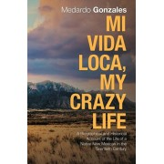 Mi Vida Loca, My Crazy Life: A Biographical and Historical Account of the Life of a Native New Mexican in the Twentieth Century, Paperback/Medardo Gonzales