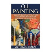 Oil Painting: The Ultimate Beginners Guide to Mastering Oil Painting and Creating Beautiful Homemade Art in 30 Minutes or Less!, Paperback/Victoria Bonsni