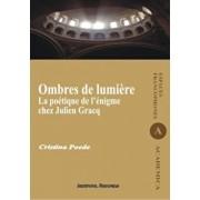 Ombres de lumiere. La poetique de l'enigme chez Julien Gracq/Cristina Poede