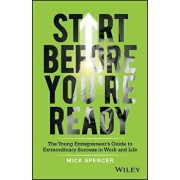 Start Before You're Ready: The Young Entrepreneur's Guide to Extraordinary Success in Work and Life, Paperback/Mick Spencer