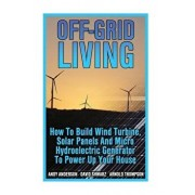 Off-Grid Living: How to Build Wind Turbine, Solar Panels and Micro Hydroelectric Generator to Power Up Your House: (Wind Power, Hydropo, Paperback/Andy Anderson
